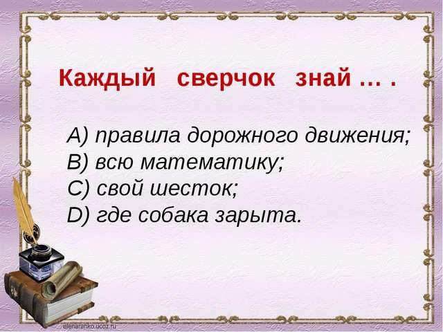 Каждый сверчок знай … . A) правила дорожного движения; B) всю математику; C)...
