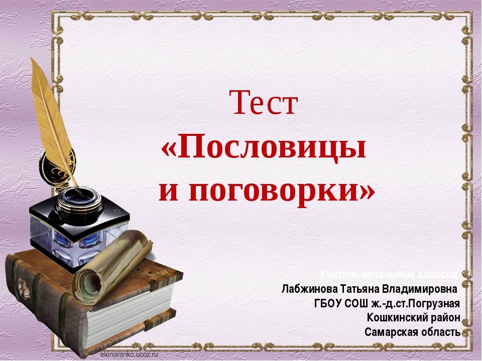 Тест «Пословицы и поговорки» Учитель начальных классов Лабжинова Татьяна Вла...