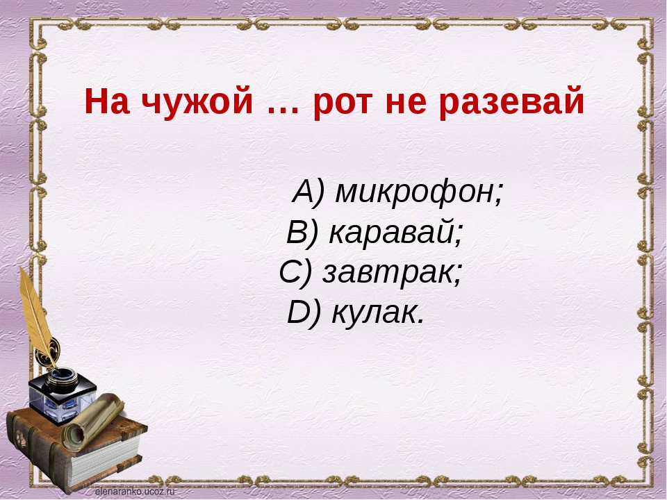 На чужой … рот не разевай А) микрофон; В) каравай; С) завтрак; D) кулак.