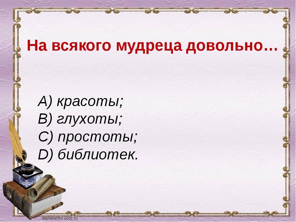 На всякого мудреца довольно… A) красоты; B) глухоты; C) простоты; D) библиот...
