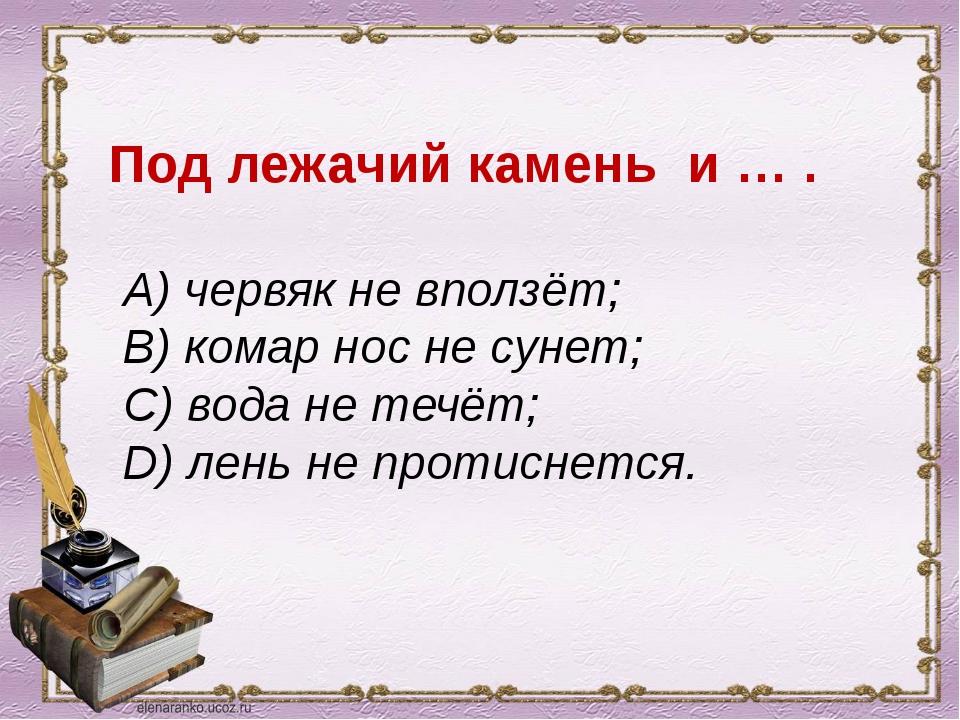 Под лежачий камень и … . A) червяк не вползёт; B) комар нос не сунет; C) вод...