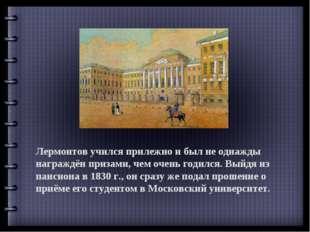 Лермонтов учился прилежно и был не однажды награждён призами, чем очень годил