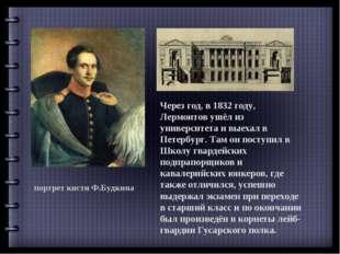 портрет кисти Ф.Будкина Через год, в 1832 году, Лермонтов ушёл из университет