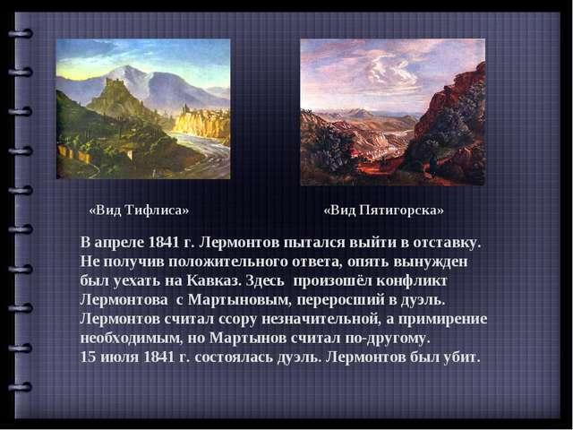 «Вид Тифлиса» «Вид Пятигорска» В апреле 1841 г. Лермонтов пытался выйти в отс...