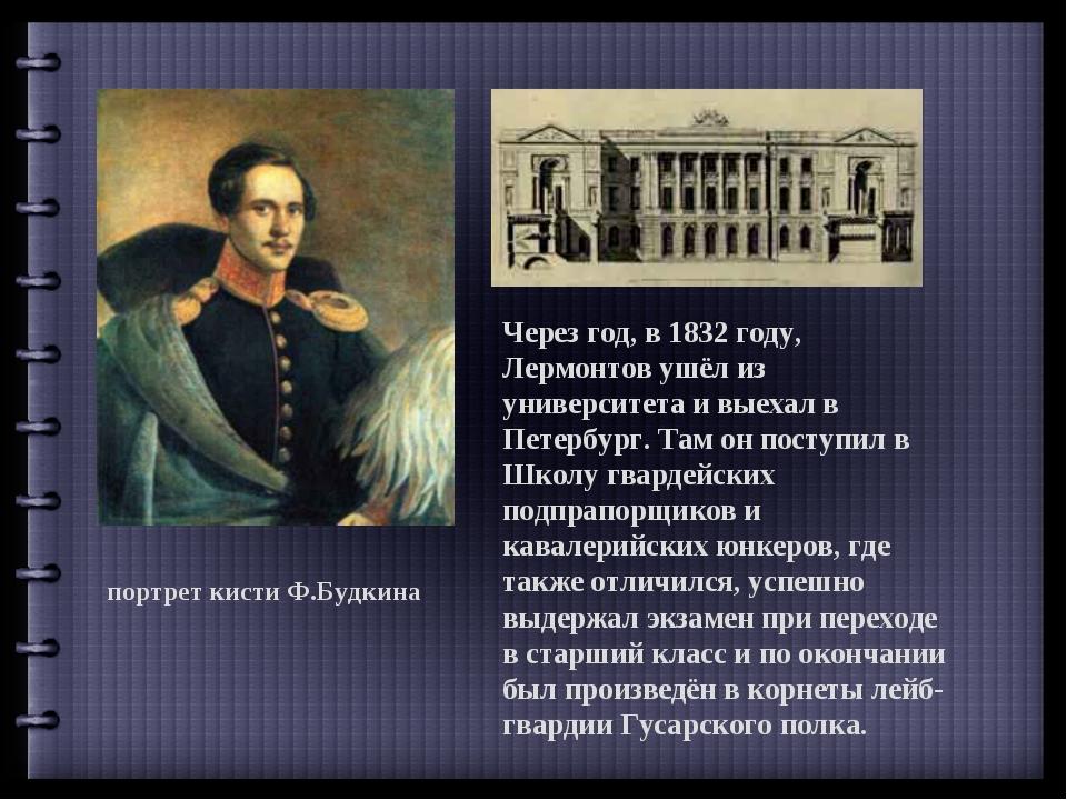 портрет кисти Ф.Будкина Через год, в 1832 году, Лермонтов ушёл из университет...