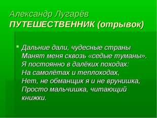 Александр Лугарёв ПУТЕШЕСТВЕННИК (отрывок) Дальние дали, чудесные страны Ма