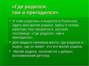 «Где родился, там и пригодился». Я тоже родилась и выросла в Рыбинске. Здесь