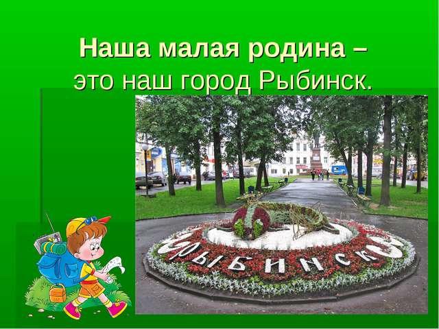Наша малая родина – это наш город Рыбинск.