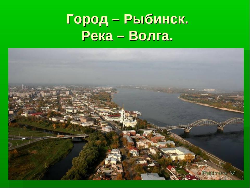 Город – Рыбинск. Река – Волга.