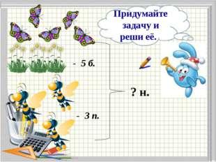 - 5 б. - 3 п. ? н. Придумайте задачу и реши её.