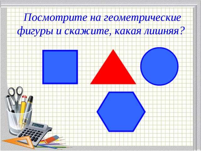 Посмотрите на геометрические фигуры и скажите, какая лишняя?