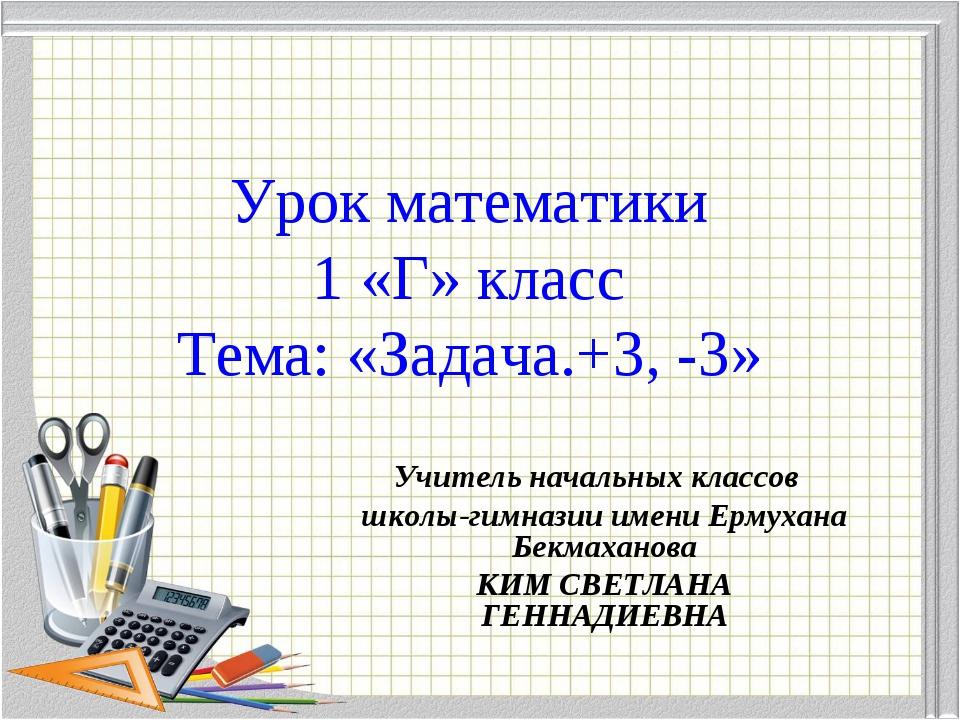 Урок математики 1 «Г» класс Тема: «Задача.+3, -3» Учитель начальных классов...