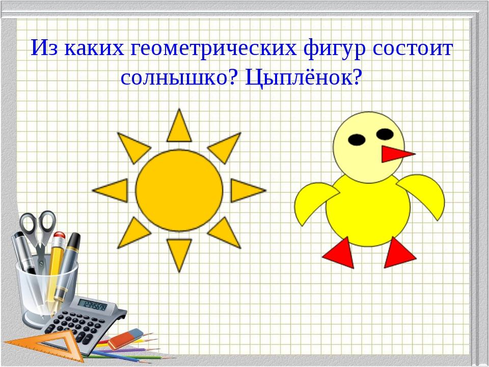Из каких геометрических фигур состоит солнышко? Цыплёнок?