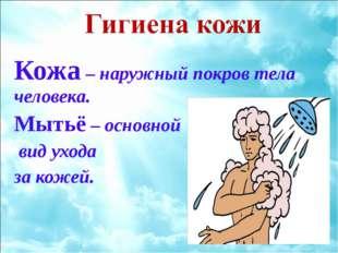 Кожа – наружный покров тела человека. Мытьё – основной вид ухода за кожей.