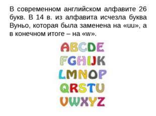 В современном английском алфавите 26 букв. В 14 в. из алфавита исчезла буква