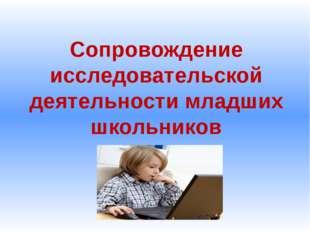 Сопровождение исследовательской деятельности младших школьников