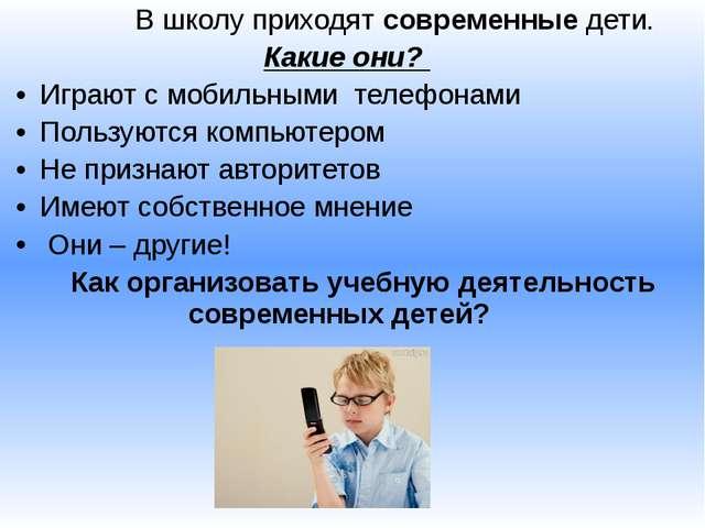 В школу приходят современные дети.  Какие они? Играют с мобильными телефона...