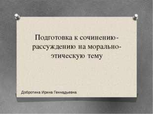 Подготовка к сочинению-рассуждению на морально-этическую тему Добротина Ирина