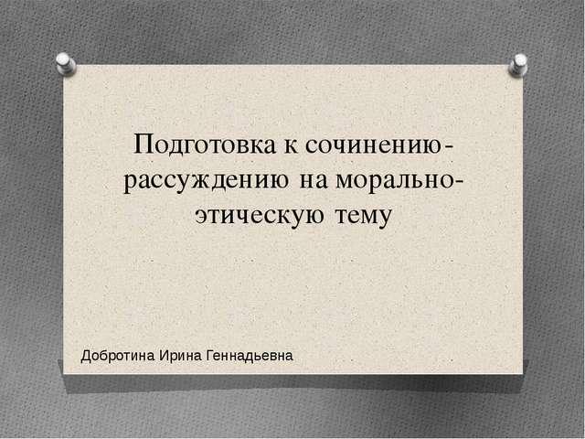 Подготовка к сочинению-рассуждению на морально-этическую тему Добротина Ирина...