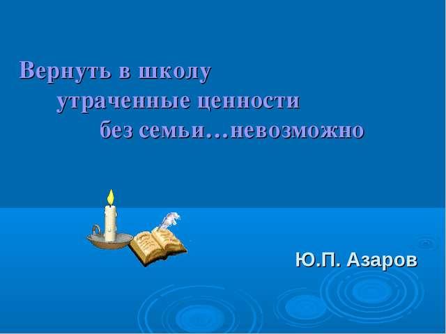 Вернуть в школу утраченные ценности без семьи…невозможно Ю.П. Азаров