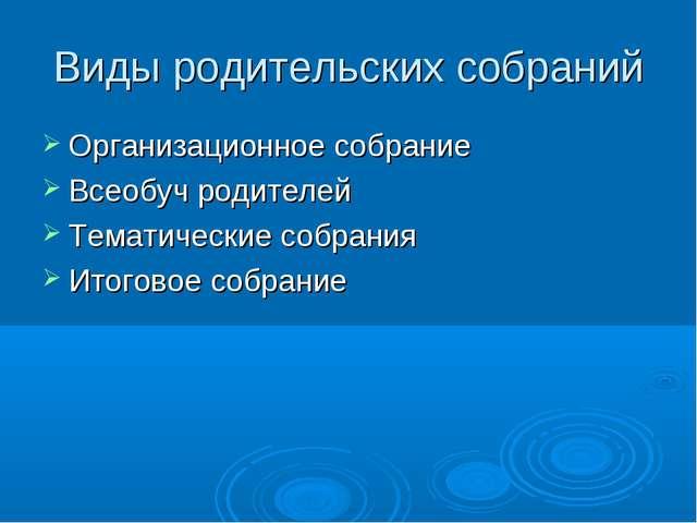 Виды родительских собраний Организационное собрание Всеобуч родителей Тематич...