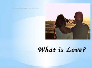 "What is Love? ""Love is to love someone for who they are, who they were, and w"
