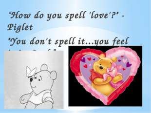 """How do you spell 'love'?"" - Piglet ""You don't spell it...you feel it."" - Poo"