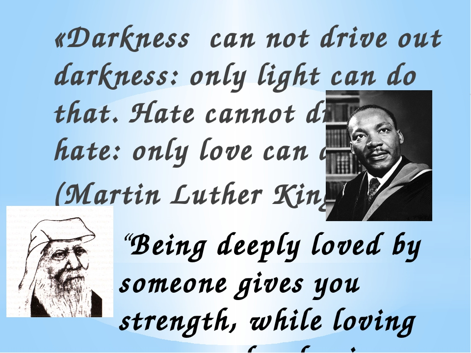 «Darkness can not drive out darkness: only light can do that. Hate cannot dri...