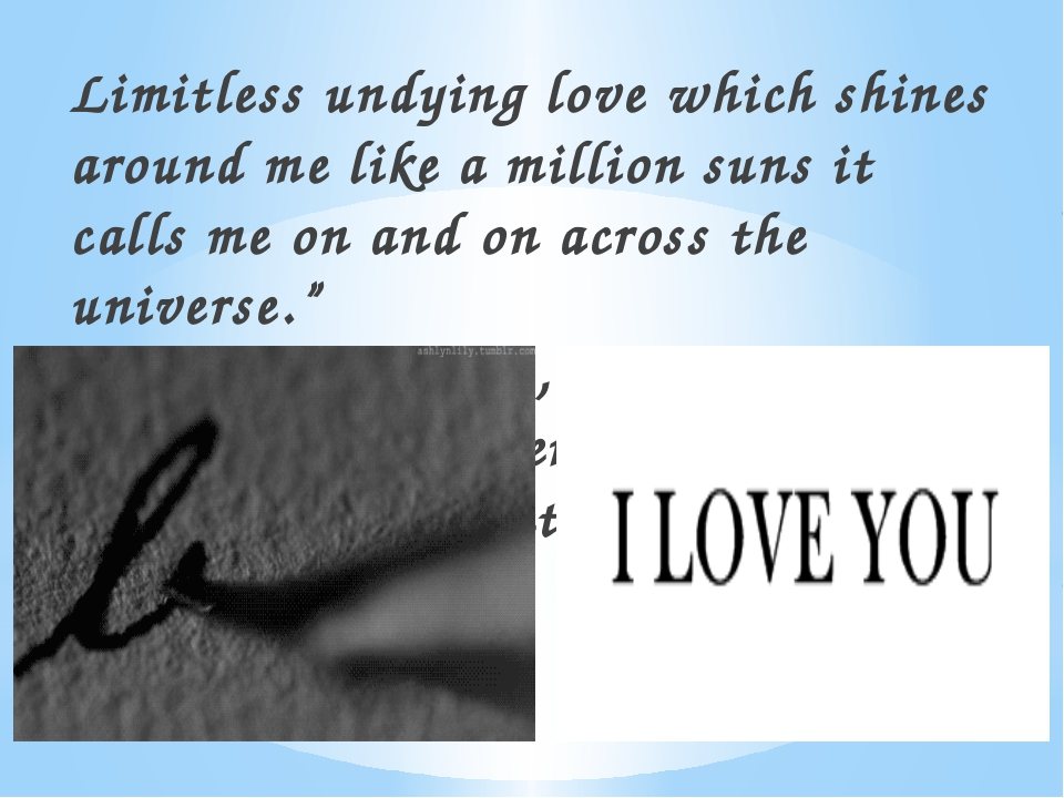 Limitless undying love which shines around me like a million suns it calls me...