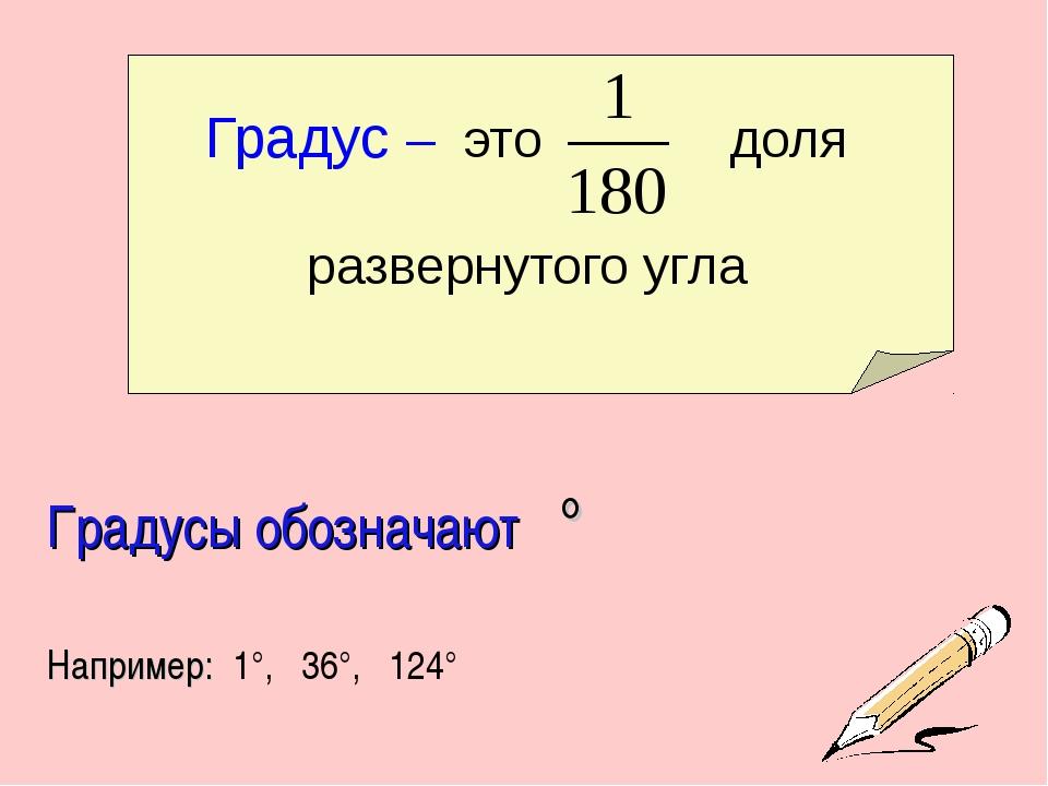 Градус – это доля развернутого угла Градусы обозначают ° Например: 1°, 36°, 1...