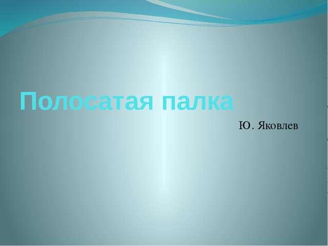 Полосатая палка Ю. Яковлев