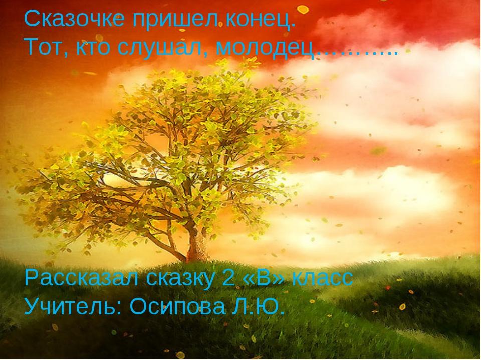 Сказочке пришел конец. Тот, кто слушал, молодец……….. Рассказал сказку 2 «В» к...