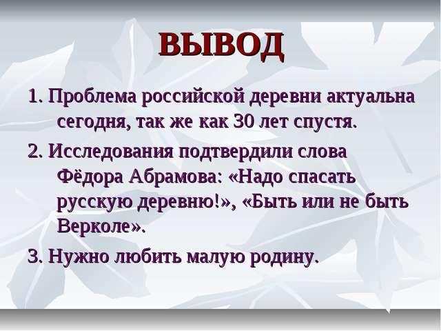 ВЫВОД 1. Проблема российской деревни актуальна сегодня, так же как 30 лет спу...