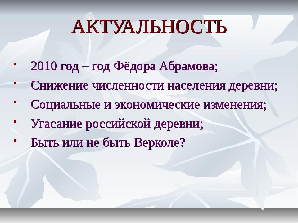 АКТУАЛЬНОСТЬ 2010 год – год Фёдора Абрамова; Снижение численности населения д...