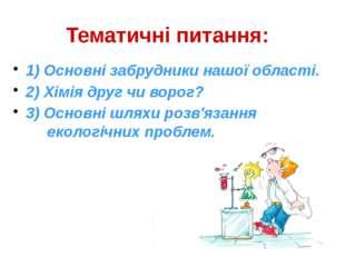 Тематичні питання: 1) Основні забрудники нашої області. 2) Хімія друг чи воро