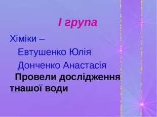 І група Хіміки – Евтушенко Юлія Донченко Анастасія Провели дослідження тнашо