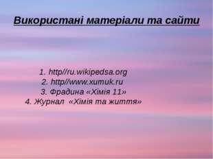 Використані матеріали та сайти 1. http//ru.wikipedsa.org 2. http//www.xumuk.r