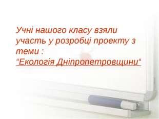 """Учні нашого класу взяли участь у розробці проекту з теми : """"Екологія Дніпропе"""
