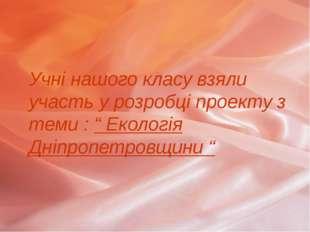 """Учні нашого класу взяли участь у розробці проекту з теми : """" Екологія Дніпроп"""