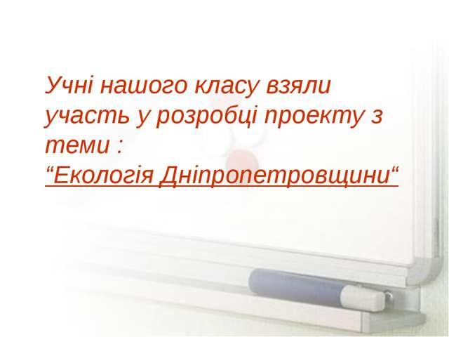 """Учні нашого класу взяли участь у розробці проекту з теми : """"Екологія Дніпропе..."""