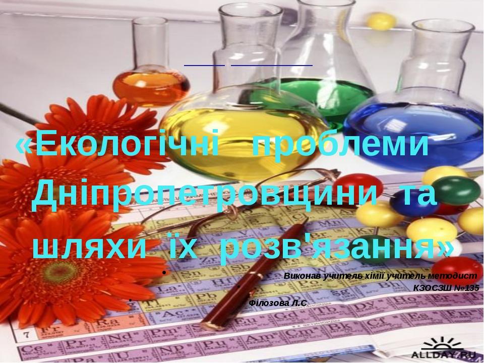 Виконав учитель хімії учитель методист КЗОСЗШ №135 Філозова Л.С. ___ ______...