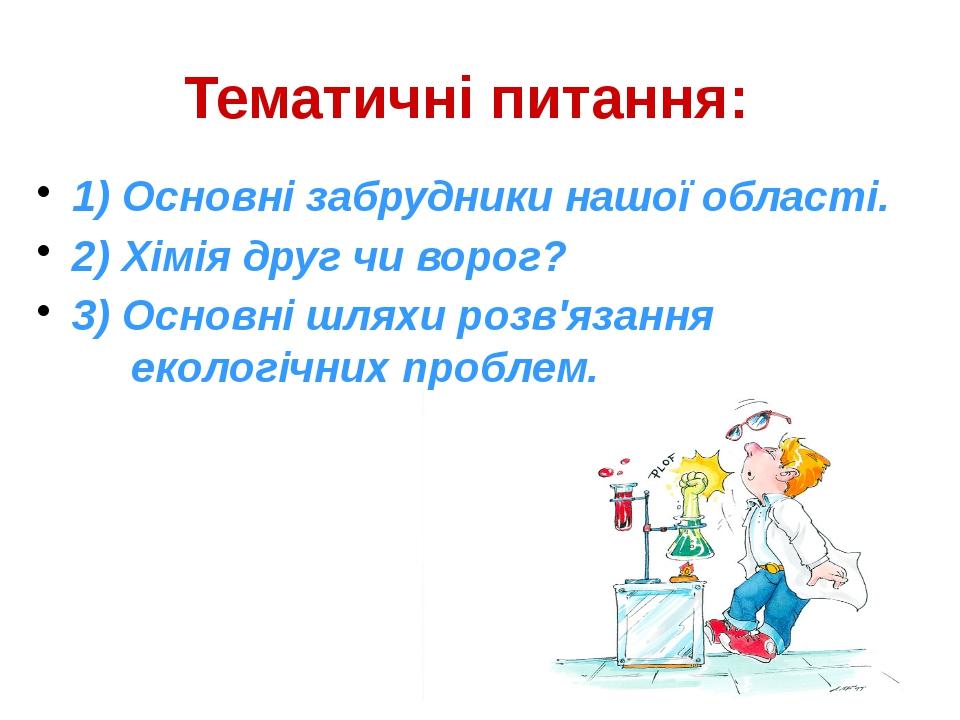 Тематичні питання: 1) Основні забрудники нашої області. 2) Хімія друг чи воро...