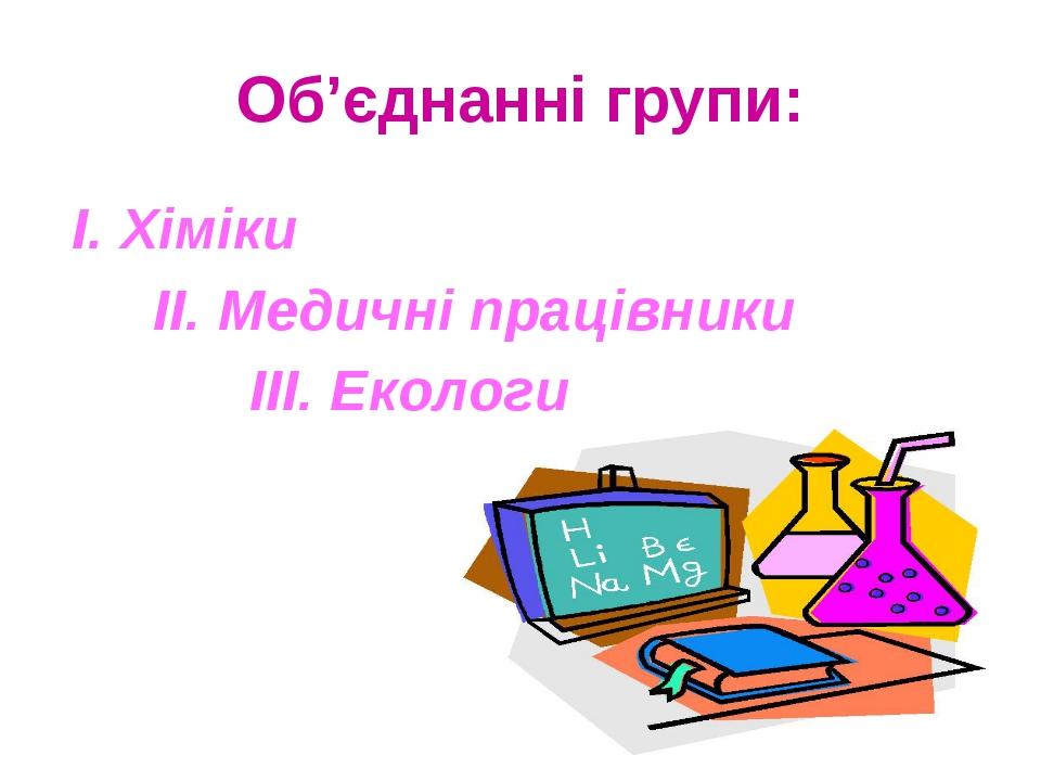 Об'єднанні групи: І. Хіміки II. Медичні працівники III. Екологи