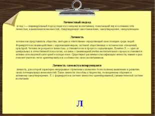 Л Личностный подход (в пед.) — индивидуальный подход педагога к каждому воспи