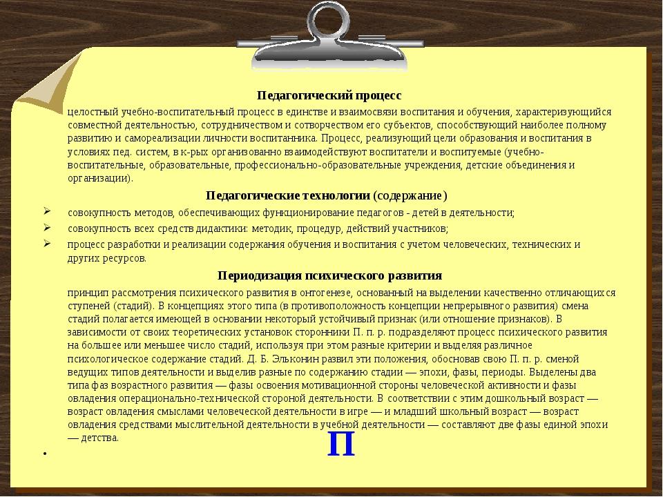 П Педагогический процесс целостный учебно-воспитательный процесс в единстве и...
