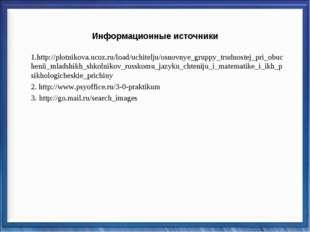 Информационные источники 1.http://plotnikova.ucoz.ru/load/uchitelju/osnovnye_