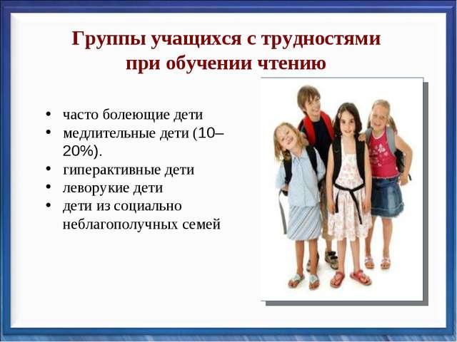 Группы учащихся с трудностями при обучении чтению часто болеющие дети медлите...