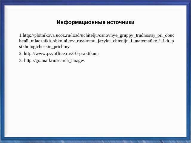Информационные источники 1.http://plotnikova.ucoz.ru/load/uchitelju/osnovnye_...