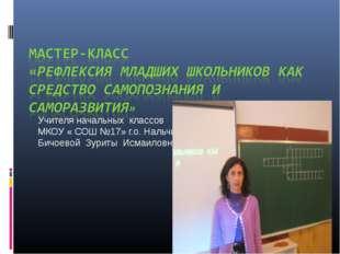 Учителя начальных классов МКОУ « СОШ №17» г.о. Нальчик Бичоевой Зуриты Исмаил