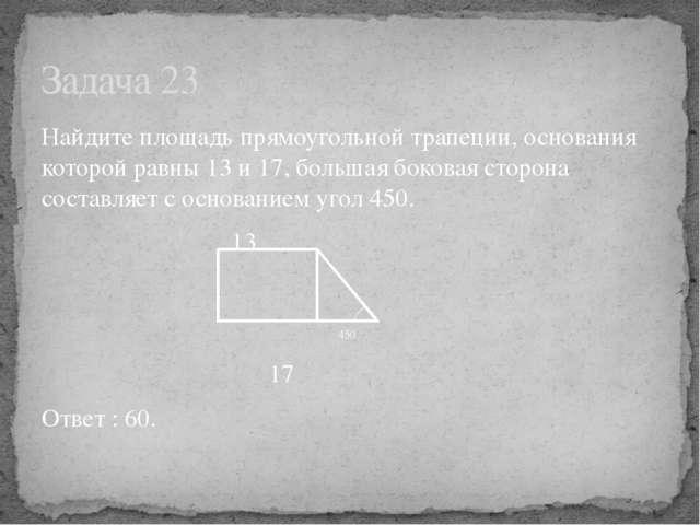 Найдите площадь прямоугольной трапеции, основания которой равны 13 и 17, боль...